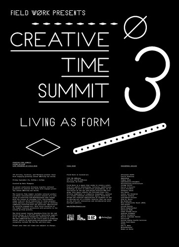 CREATIVE TIME SUMMIT MOVED TO THE ART BUILDING Join us in the Art Department at PSU, 2000 SW 5th, Room 200. Creative Summit 3: Living as FormLivestream of the Creative Time Summit in New York.Friday September 23, 8:00am – 4:30pm at Field Work About The Creative Time Summit:An annual conference bringing together cultural producers to discuss how their work engages pressing issues affecting our world. The  Creative Time Summit includes cultural producers whose international  projects consist of a vast array of practices and methodologies that  engage with the canvas of everyday life. Participants range from art  world luminaries to those purposefully obscure, providing a glimpse into  an evolving community concerned with the political implications of  socially engaged art. This third iteration of the Summit features  presenters with projects in the Living as Form archive. The  third annual Leonore Annenberg Prize for Art and Social Change is a  $25,000 award, generously supported by the Annenberg Foundation,  honoring an artist who has committed his or her life's work to promoting  social justice in surprising and profound ways. Past recipients include  The Yes Men and Rick Lowe. Presenters include:Alternate ROOTSLaurie AndersonAppalshopCommon RoomCybermohalla EnsembleDecolonizing ArchitectureJeremy DellerDarren O'DonnellLaura FlandersTheaster GatesHou HanruJeanne van HeeswijkShannon JacksonLong March ProjectAlan W. MooreMy BarbarianNeue Slowenische Kunst (NSK)Ted PurvesGerald RaunigNavin RawanchaikulKaterina ŠedáChemi Rosado SeijoAndreas SiekmannTahrir DocumentsMierle Laderman UkelesUltra-redUnited Indian Health ServicesUrban Bush WomenVoinaDan S. WangWochenKlausurWomen on Waves fieldworkspace.org creativetime.org