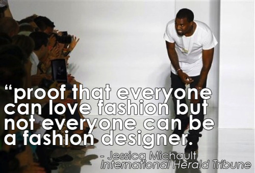 thedorseyshawexperience:  One of seven vicious reviews of Kanye West's fashion debut in Paris.  Some honesty that was found on the internet today.