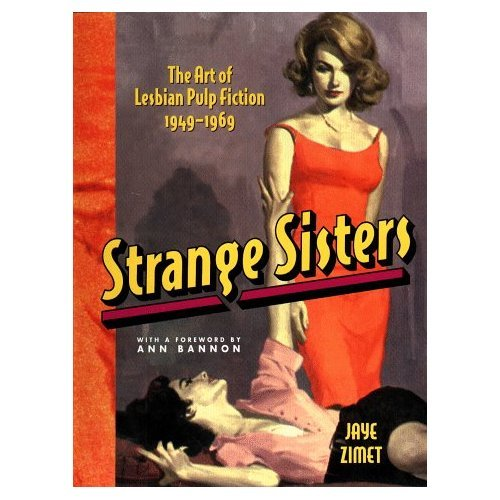 "Strange Sisters: The Art of Lesbian Pulp Fiction 1949-1969 by Jaye Zimet. From the Publishers Description: A vivid, sexy, and titillating journey into the steamy underworld of the dime novel. In  the scandalous world of pulp fiction in the 1950s and into the 60s,  detectives, gangsters, and mad doctors were joined on the racks by bad  girls, dissolute youths, drug-crazed beatniks, and other assorted  miscreants and misfits. Where romance met with soft porn there was also a  surprisingly large population of butch brunettes pursuing and seducing  blond femmes.  This was an alternate universe of erotic pulp fiction  where gals and dolls were exploring the illicit pleasures of lesbian  love—much to the delight of a largely male, heterosexual readership.   Before the sexual revolution of the 1960s, these books offered a  thrilling peek into the deviant underworld of wild passion and  scandalous sex.  Strange Sisters is a collection of the cover art of these wildly wicked novels.  The women who writhe across the covers of books such as Strange Lust (""She Wanted a Woman—Then She Met Another Woman Obsessed by the Same Burning Hunger"") and Women's Barracks (""The Frank Autobiography of a French Girl Soldier"") sizzle with sexual  energy and freedom—in a high-camp defiance of the prudish,  conservative 1950s.  Bold, kitschy-colorful, and fraught with sexual  tension, the covers of Strange Sisters are a siren call to the retro-groovin' man, or woman, in your life."