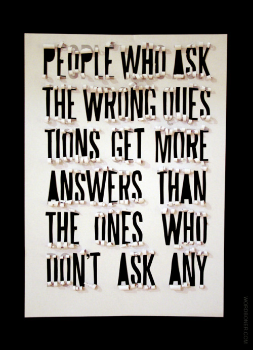 People Who Ask The Wrong Questions Get More Answers Than The Ones That Don't Ask Any   took 6 hours to make - available on a tee if the post reaches 1000 notes more: store | blog | make your own wordboner store | twitter | facebook | coupons | follow wordboner