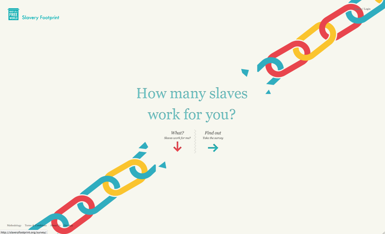 How Many Slaves Work for You? This is really thought provoking. A powerful message combined with strong interactive design. Both the scrolling site and the survey were highly engaging & interactive. It ain't your standard survey. At the end of the survey you see the score; mine was a slimmer 22 slaves. Really makes you think. Excellent work. I'm impressed. There's also an accompanying app.