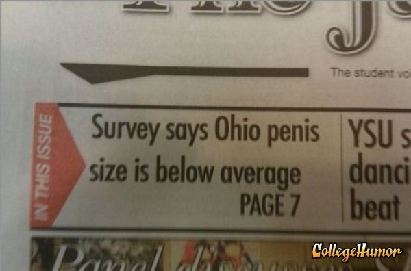 jamiecraley:  collegehumor:  Ohio Penis Size Headline Well, compared to those Indiana boys at least.  Oh, so glad to be a young woman living in Ohio right now.  I was gonna say that I'm proud to be a New Yorker, but this has nothing to do with New York. It just kinda sucks to be from Ohio sometimes.