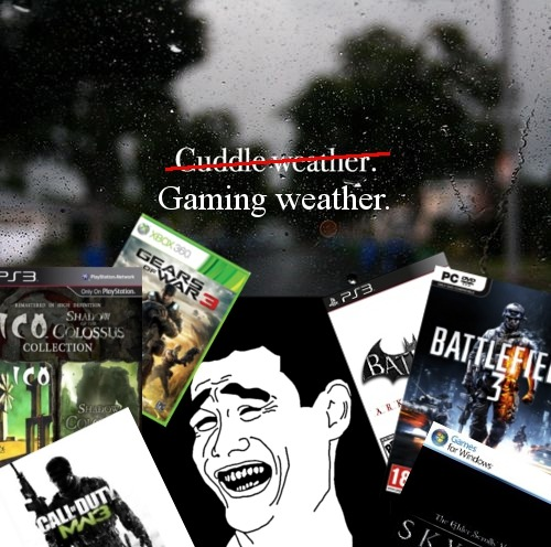 dreamsdontturn2dust:  So.. So.. True   fuck that, any weather is gaming weather