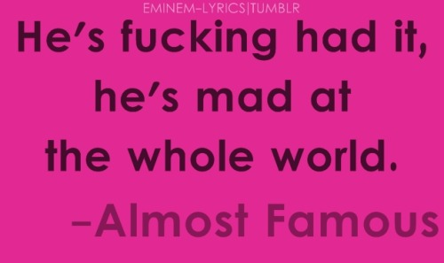 eminem-lyrics:  He's fucking had it, he's mad at the whole world. | Almost Famous