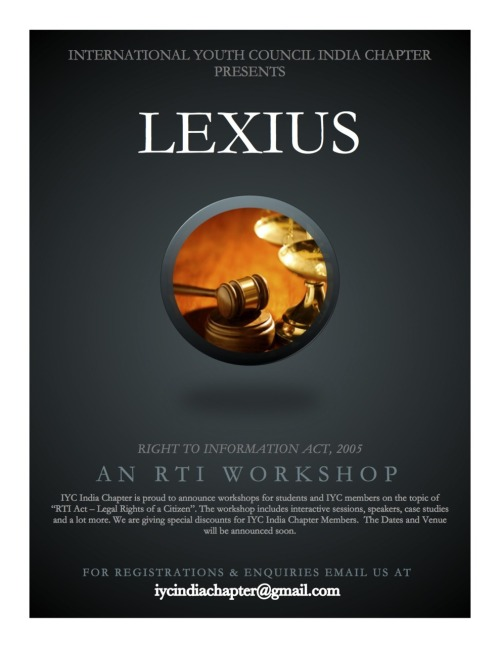 "IYC  INDIA CHAPTER PRESENTS ""LEXIUS"" - AN RTI WORKSHOP - COMING SOON. FOR  MORE INFO AND REGISTRATIONS CONTACT iycindiachapter@gmail.com or leave a  message here."