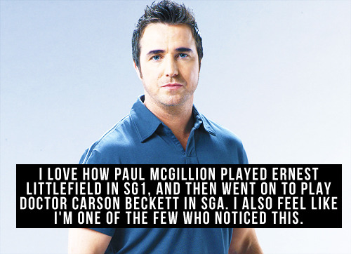 [I love how Paul McGillion played Ernest Littlefield in SG1, and then went on to play Doctor Carson Beckett in SGA. I also feel like I'm one of the few who noticed this.]