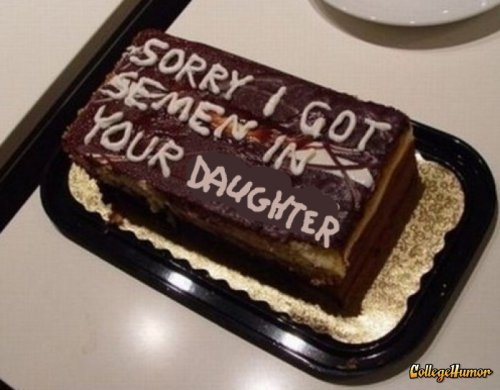 Sorry I Got Your Daughter Pregnant Cake   Dad was pissed. He must not like chocolate.