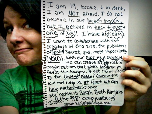 saccharine:  wearethe99percent:  I am 19, broke, and in debt.  I am not afraid. I do not believe in our broken system, but I believe in each one of us. I have a dream. I want to collaborate with the creators of this site, the publishers of Post Secret, and most importantly, YOU! With our stories and struggles, we can create a charitable organization that gives scholarships, feeds the hungry, and gets rid of debt.  If the United States Government won't help us, at least we can help eachother. My name is Sarah Beth Karjala. I am the 99%.  This is my roommate! I'm going to help her make her dreams come true as her glorified secretary. TYVM