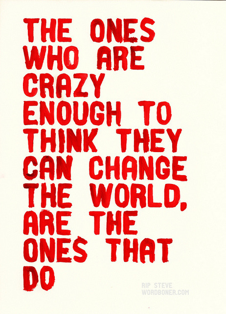 I am crazy, too From Steve Jobs, and a very worthwhile quotation to keep in mind.