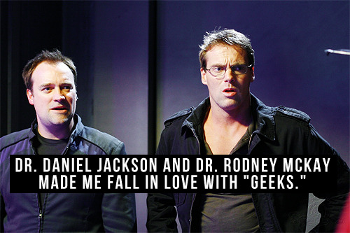 "[Dr. Daniel Jackson and Dr. Rodney McKay made me fall in love with ""geeks.""]"