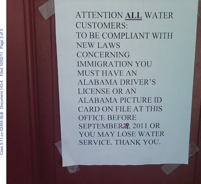 "madamethursday:  [Image: A sign taped to a door that reads: ""Attention all water customers: To be compliant with new laws concerning immigration you must have an Alabama Driver's license or an Alabama picture ID card on file at the office before September 29, 2011 or you may lose water service. Thank you.""] cupcakesnotbombs:  midwestmountainmama:  blackamazon:  hermanaresist:  strugglingtobeheard:  vikkiage:  stfuconservatives:  pantslessprogressive:  ""There are people calling this a form of ethnic cleansing and I can't figure out a reason why it isn't. Sure, not every Hispanic in the state is undocumented, but you could certainly forgive them for feeling that measures this punitive mean they aren't welcome. If the state is willing to deny someone water because they don't have proper ID, they really, really don't want you around."" - digby, on Alabama's strict immigration law, which went into effect last week.  Wow. Ethnic cleansing by municipal pettiness. A new low.  THIS IS SO FUCKED UPPP  This is some really scary stuff.  this makes me cry. It feels like we're heading to a climax of something in the near future.  WATER!! WATER. If they are paying the bill ( which to have  a bill for water makes me angry but whatever right now) what business is it of yours, Oh wait you can immigrant blame until they are all gone and by that time people are so poor and downtrodden by the government not doing their jobs tehy have lost any fight to notice what's happpened except terrorizing and alienating INNOCENT HUMAN BEINGS  if ever there was better proof that white supremacist heteropatriarchy/nationalism is about resource distribution and the normalization of unequal distribution. and frankly, I'm SO tired of hearing, ""stupid individual state who is making things sucky"" crap. the entire US needs to take responsibility for this. Citizens need to ask themselves what their values are. is denying people *water* based on their ability to pay or their citizenship status ok??? is denying people water based on ANY reason ever ok? Because once we agree it's ok based on people's ability to pay—then it becomes ok to deny based on citizenship status, on the needs of corporations, etc etc. this is not just about a state fucking everything to hell but ALSO about the normalization of restriction of resources to an ever increasing amount of people and the control of access to a *life source* by corporations/government rather than communities…  every single thing midwestmountainmama said"