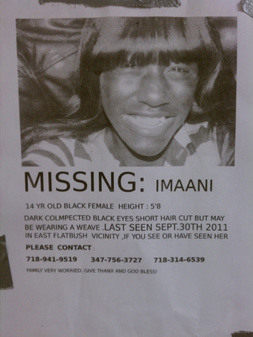 "notyourkinddear:  peecharrific:  plz reblog.  MISSING: IMAANI 14 yr old Black female Height: 5'8"" Dark complected, black eyes, short hair cut but may be wearing a weave. Last seen September 30, 2011 in East Flatbush vicinity. If you see or have seen her please contact: (718) 941-9519, (347) 756-3727, or (718) 314-6539"