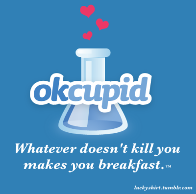 Ok Cupid: What doesn't kill you makes you breakfast.