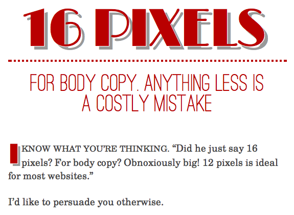 decodering:  16 Pixels for body copy. Anything less is a costly mistake.  As a farsighted web designer who routinely bumps up the text size on every single website, I beseech you, fellow designers, check out this article, or Wilson Miner's excellent article on the subject, Relative Readability.