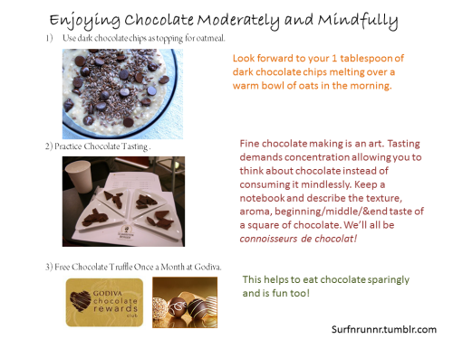 The benefits of dark chocolate include better skin, lower blood pressure, lower cholesterol levels, lots of potent antioxidants, and natural release of endorphins. However, it's hard to budget in chocolate when you're trying to lose weight or to eat less sweets (like me). I'm young, so I'm not too concerned about my blood pressure & cholesterol stuff, but I am always trying to improve my skin! However, chocolate is really high in calories, saturated fat, and can be addicting. We only need 1 ounce of chocolate (not sure how much that is…but I think about 100 calorie worth?!). It's hard for me to eat just a part of a chocolate bar especially since I'm OCD and uneven things bother me (a chocolate bar that looks like a Tetris T piece would drive me crazy).  So this is what I do… Running: When I'm training, I hate the feeling of heavy, fatty foods in my stomach so I naturally avoid chocolate without cravings. However when i'm injured and NOT running… Eat only >80% Dark Chocolate for less sugar (about 5g per sugar or just over 1 teaspoon)  Use one tasting square (~80 calories) in my warm bowl of oats. LOVE IT. So satisfying! Having chocolate as a topping makes the cocoa flavor go a long way and helps you portion your chocolate.  I'm an avid chocolate taster. Chocolate tasting is a great mental exercise as it challenges to use all 5 of your senses to describe chocolate. It takes time and effort. I've made it a rule that if I'm going to eat my fine chocolates, then I'm going to have to sit down and take notes. Sometimes I get too lazy to even eat chocolate Ha! Also, it's crazy how difficult it can be to focus on the aroma and evolution of flavors in dark chocolates. Right now I have a Bonnat Bar to taste!  Signed up for Godiva Rewards Club for a free truffle once a month! It's fun to get a free chocolate =)  Hope this helps! Or maybe I just have problems with chocolate… Geri <3
