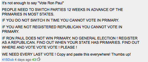 "valeriyaaviva:  Ron Paul supporters need to register/change to the Republican party. I am NOT a Republican, I am a Libertarian and Ron Paul is the only candidate that I (and many others) seriously think has a chance to take on Obama. He wants to legalize drugs, gay marriage, minimize Federal government power, increase states rights, end the Fed, and end the War. About the states rights, remember that is it easier to influence governors and mayors than presidents and vice presidents. If you want serious change, vote Ron Paul. Guys please reblog this! It's incredibly important.  Actually… Ron Paul doesn't support Gay Marriage. Check your facts.  He's also a racist. And he wants to ""legalize"" drugs (all drugs) for the sake of ""liberty,"" not because our drug war is costly, harmful to minorities (and other countries and our economy), and to keep people out of jail needlessly. ALso, when are we going to realize that the President doesn't write law, Congress does."