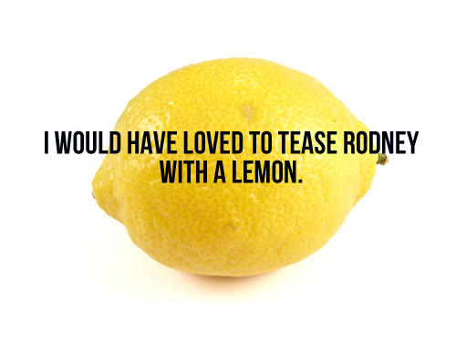 [I would have loved to tease Rodney with a lemon.]