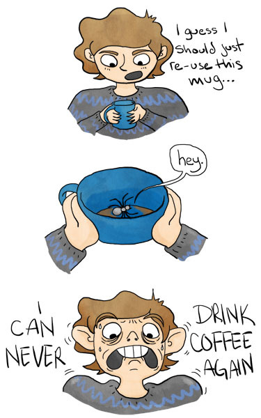 heymonster:  true story. now every time i take a sip of coffee i'm so scared there's a spider hiding somewhere in it waiting to get in my mouth so IT CAN LAY EGGS OR SOMETHING. that spider has ruined coffee for me FOREVER.