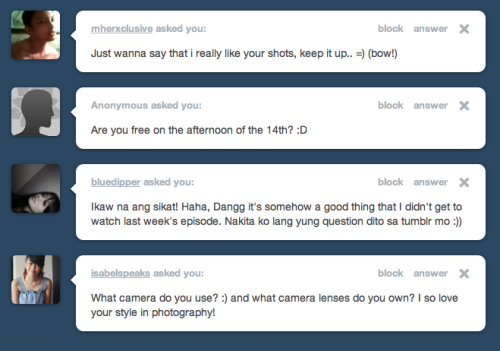tumblr.ask 1. mherxclusive  - Thanks! 2. Anonymous - free for what? hmm 3. bluedipper  - Ohh. Getting eliminated was.. okay? i guess. Haha! 4. isabelspeaks  - I use a 5d mk2 and i have a couple of lenses but I frequently use the 50mm (my favorite)