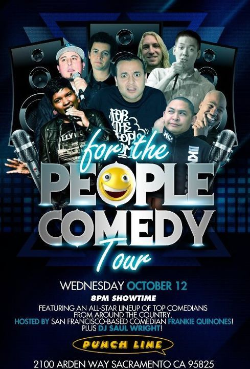10/12. For the People Comedy Tour @punchlinesac . 2100 Arden Way. Sacramento. $13. 8 PM. Feat G-King, Bradley Lum, Chris Storin, Rad Reyes, Karinda Dobbins, Zach Chiappellone, and Cory Loykasek. Hosted by Frankie Quiñones