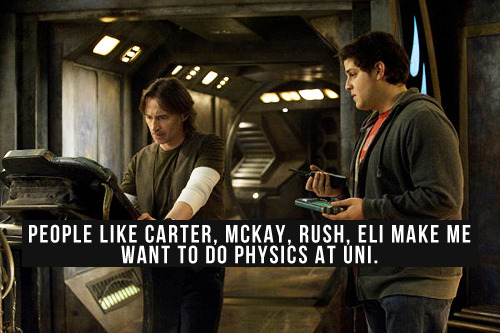 [People like Carter, McKay, Rush, Eli make me want to do physics at Uni.]