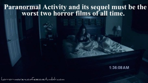"horror-movie-confessions:  ""Paranormal Activity and its sequel must be the worst two horror films of all time."""