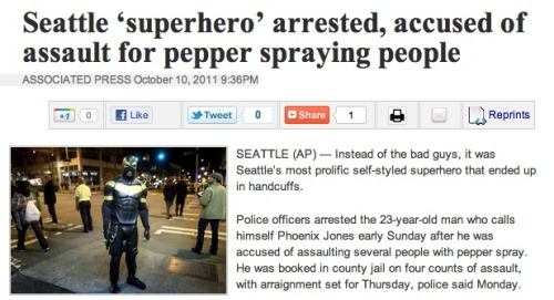 "Seattle ""superhero"" Phoenix Jones arrested for allegedly pepper-spraying people: Today in bizarre stories which somehow rival this one for utter weirdness and also share the same basic plot with two different movies released in the past 18 months."
