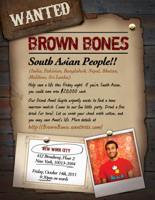 South Asian People!! (India, Pakistan, Bangladesh, Nepal, Bhutan, Maldives, Sri Lanka) Help save a life this Friday night. If you're South Asian, you could even win $30,000 cash. (UPDATE: Jake Lodwick, Michael Galpert, and Seth Godin all putting in $10,000 each to the bone marrow winner!!!) Our friend Amit Gupta urgently needs to find a bone marrow match. Come to our fun little party. Drink a free drink (or two). Let us swab your cheek with cotton, and you may save Amit's life. More details at http://BrownBones.eventbrite.com/