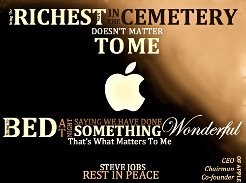 """Being the richest man in the cemeteryDoesn't Matter to me,Going to bed at nightSaying We've done somethingWonderful.That's what matter's to me""-Steve JobsMay he rest in peace."