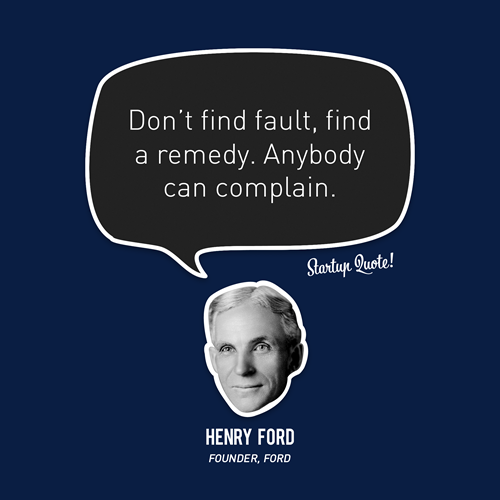 startupquote:  Don't find fault, find a remedy. Anybody can complain. - Henry Ford