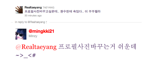 heyhellohoney:   Realtaeyang: I want to change my profile picture but.. I got fooled by HyunSoo.. This Vuvuzela. Mingkki21: But changing your profile picture is easy ~ >_<#  I CHANGED MINE LAST NIGHT. OMG BAE YOU NOOB HAHAHAHA