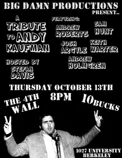 10/13. Andy Kaufman Tribute @ The 4th Wall. Berkeley. $10. 8 PM. Feat Andrew Roberts, Sam Hunt, Josh Argyle, Keith Warter and Andrew Holmgren. Hosted Stefan Davis