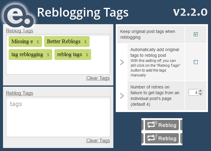 "Missing e version 2.2.0 restores tag reblogging in the Better Reblogs feature.  Missing e was the first tool to allow you to automatically add an original post's tags when reblogging. For a few months, Tumblr attempted to implement this feature themselves, but recently they've removed it for whatever reason.  Full control over tag reblogging has been restored in Missing e version 2.2.0.  In the settings (which you can access like this), under Better Reblogs you can configure how you'd like your Tumblr reblogs to behave!  These are the settings:  Keep original post tags when reblogging  When this is on, tags from the original post will be carried over (automatically or manually, see the following setting)  Automatically add original tags to reblog post  When this is on (and the ""Keep original post tags when reblogging"" setting is also on), the original tags are automatically added in the new reblog post. When this is off (and the ""Keep original post tags when reblogging"" setting is still on), the original tags are not automatically added to the new reblog post, but you can manually add them by clicking on the ""Reblog Tags"" button.  Not only are tags on dashboard posts rebloggable, but also when you reblog a post from the post's permalink page (like this one). However, Missing e uses Tumblr's RSS feed to get the tags for posts when you reblog from the permalink page, so it takes a moment.  When the reblog button is replaced with this, it is ready to be reblogged with tags:   If for some reason, Tumblr's servers are not responding, Missing e will retry getting the tags. After a few attempts, the reblog button will be replaced with this, to indicate that tags will not be reblogged this time:   Note that this only applies to post permalink pages. Tag reblogging will always work when reblogging from the dashboard!  If you've previously configured tag reblogging to your preferences in the settings, the new version of Missing e will automatically take your choice into consideration when updating.  If you want the new version immediately, DO NOT uninstall and reinstall Missing e, instead, read the instructions on how to update:  How do you update?  Firefox users: Until the new version of the extension is reviewed by the Mozilla Add-Ons site, you can update just by installing the new version over top of your existing one, from here: https://addons.mozilla.org/en-US/firefox/addon/missing-e/versions/  Download Missing e at missinge.infraware.ca  If you enjoy this extension, please consider donating to support future development."