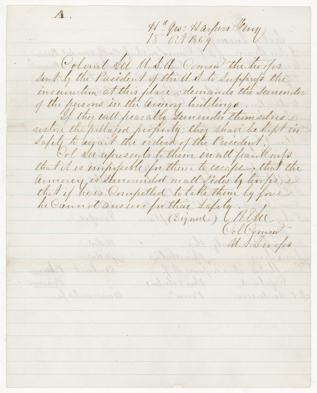 "Today's Document from the National Archives:   Robert E. Lee's demand for the surrender of John Brown and his party, October 18, 1859  On October 16, 1859, abolitionist John Brown and his ""army"" of some 20  men seized the federal arsenal at Harpers Ferry, Virginia (now West  Virginia) in preparation for his war for slave liberation. By the  morning of October 18, when Brown refused to accept the terms of this  note, marines under the command of Bvt. Col. Robert E. Lee, stormed the  building and captured Brown and the survivors of his party. The  operation that Brown envisioned as the first blow in a war against slavery was over in 36 hours.  ~reblogged by Trent Gilliss, senior editor"
