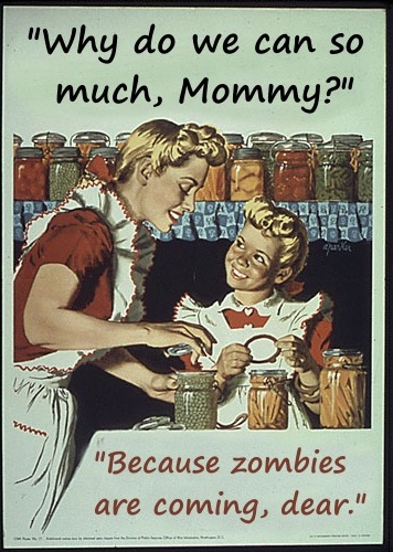 Child: Why do we can so much, Mommy? Mother: Because zombies are coming, dear.