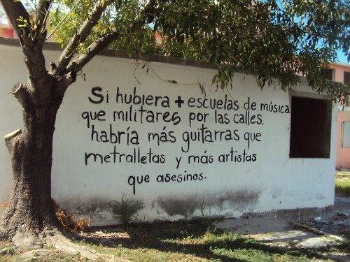 """""""Si hubiera más escuelas de música que militares en las calles, habría  más guitarras que metralletas, y más artistas que asesinos."""" (Anónimo)"""
