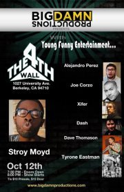 10/12. Stroy Moyd @ The 4th Wall. 1026 University Ave. Berkeley. $10. 8 PM. Feat Dave Thomason, Tyrone Eastman, Dash Kwiatkowski, Xifer, Joe Corzo, and Alejandro Perez  Stroy Moyd Presents… Live at the 4th wall. Hey, Berkeley finally has a comedy club at 1026 University Ave! I'm putting on a show to showcase some hilarious professional stand up  comedians in the East Bay. As well as some up and coming talent that is  smashing the comedy scene right now. Yes, the flyer says $15 at the door, but because I love you all so much, it's only $10 at the door. We are also celebrating the birthday of my homie Alejandro Perez who  will be making his stand up comedy debut live at the 4th Wall! So come  out and enjoy a good laugh.  Here is the line up (not in order of performance) 1.) Alejandro Perez 2.) Joe Corzo 3.) Dave Thomason 4.) Stroy Moyd 5.) Dash Kwiatkowski 6.) Xifer 7.) Tyrone Eastman (and two more special guest) Please come out and support live comedy this Wednesday at the only comedy club in Berkeley; The 4th Wall! Thanks, love you all. (Via Facebook)