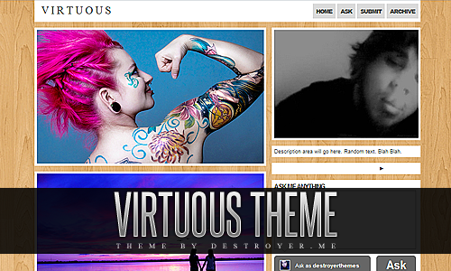Virtuous: Theme Code | Preview | InstallCopy & Paste the theme code.Steps: Customize Appearance> Theme> Use Custom HTML> Paste Code> Save + Close.The posts are all 400px in width. You can change all of the colors to whatever you want, upload custom background, portrait image etc etc. You also have the option to turn infinite scroll on or off, show an ask box right on your theme page or turn it off, among many other customizable options. Enjoy.For More Themes Go Here.