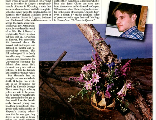 Today is the 13th anniversary of the death of Matthew Shepard, the 21-year-old gay college student from Laramie, Wyo., who was brutally beaten into a coma and left to die, propped up on this fence.  Years before the It Gets Better Campaign, the Trevor Project, or anything remotely close to legalized gay marriage, Shepard's death galvanized the LGBT community—and others—to demand hate-crimes legislation. Related: The Matthew Shepard Foundation Huffington Post: We Are All Matthew Shepard Newsweek: A Timeline of the Gay Rights Movement