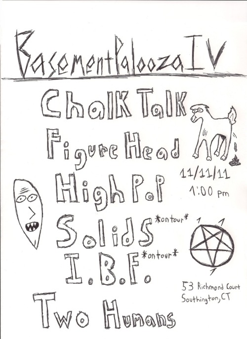 Flyer for BASEMENT-PALOOZA IV. Spread this around!!! Friday, November 11th. Hannah's Basement53 Richmond CourtSouthington, CT FACEBOOK EVENT. We got some friends on tour, so we figured, Let's throw them a good old fashioned Southington BasmentPalooza with some good bands. Get stoked, you're gonna love this one. DON'T BE A TURD SWALLOWER,PLEASE DONATE TO THE TOURING BANDS, I CANNOT STRESS THIS ENOUGH. THEY ARE COMING FROM LONG WAYS AWAY AND NEED MONEY FOR FOOD/GAS. THEY MIGHT EVEN KISS YOU JUST FOR A SIMPLE DONATION.Lineup:Chalk Talk (MA) ShotGun Andy, Kramer, and Billy Madisonhttp://chalktalk.bandcamp.​com/FigureHead (CT) 4 Receding hairlines who like to sweat.http://figureheadct.bandca​mp.com/High Pop (CT) God loves high pop. period.http://www.highpopforever.​bandcamp.com/Solids (Canada) *ON TOUR* These dudes rule sooo hard. Get stoked.http://www.solids.bandcamp​.com/Inflatable Best Friend (MI) *ON TOUR* Our best bros from the midwest!!http://inflatablebestfrien​d1.bandcamp.com/Two Humans (CT) There's actually 3 of them…http://twohumans.bandcamp.​com/Remember, ALWAYS respect the household. We love this house and Hannah's mom is the best, so don't be an ass hat and ruin everyones good time. Snacks and water for everyoneee. ONCE AGAIN, even though it's a free show, please donate money to the touring bands. They rule and you rule. See you then!