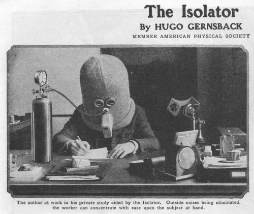 "blackandwtf:  1925 The Isolator is a bizarre helmet invented in 1925 that encourages focus and concentration by rendering the wearer deaf, piping them full of oxygen, and limiting their vision to a tiny horizontal slit. The Isolator was invented by Hugo Gernsback, editor of Science and Invention magazine, member of ""The American Physical Society,"" and one of the pioneers of science fiction. (via laughingsquid)"