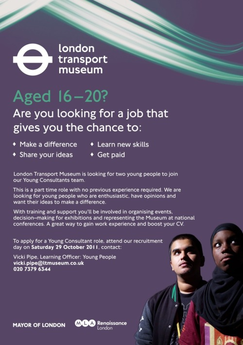 There is an exciting job opportunity for 16-20 year olds at the London Transport Museum this autumn. Check out the flyer and for further information contact Vicki Pipe at Vicki.Pipe@ltmuseum.co.uk.The recruitment day is on Saturday 29th October from 11am-4pm at the London Transport Museum.