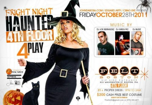 10/28/2011 FRIDAY, FRIGHT NIGHT! NO COSTUME THEME (COME AS YOU PLS), CASH PRIZE AND FREE BEFORE 10PM AND NO ADVANCE TIX NEEDED. GET NO MORE EASIER THAN THAT! PLS SEE EVENT PHOTO FOR DETAILED INFO. ***IMPORTANT NOTICE***Halloween events in Boston are known to get the streets flooded due to waiting arnd in line to get in the clubs. Lines start forming as early as 8-9pm (NO LIE!) I experienced it… PLS PLAN ACCORDINGLY.. Last thing we want is to have our ppl not get in because of capacity limitation so to guarantee entry pls arrive early. THANKS! THIS NIGHT WILL START AT 9PM NOT THE USUAL 10PM, so please email me your names or txt: Thalim83@gmail.com or 978.569.4871. Even if you are not sure  Also, PLEASE MAKE SURE that you use the SIDE VIP ENTRANCE and NOT TO ENTER at the Front of the club. And be sure to SAY 4TH FLOOR when ID's are being checked, or else you will miss our party by not being in the right line. FRIDAY, OCTOBER 28TH 4PLAY MUSIC BY: DJ JOE BERMUDEZ, DJ GREG PIC, & DJ BLESZ TOP40 // HIPHOP // HOUSE // LATIN VIBES THE FRIGHT NIGHT HAUNTED 4TH FLOOR SPONSORED BY BACARDI FELT NIGHTCLUB 4TH FLOOR SIDE VIP ENTRANCE 533 WASHINGTON STREET BOSTON, MA 02111 9PM TO 2AM 21+ COSTUME PARTY $200 CASH PRIZE FOR BEST COSTUME ADMISSION: Everyone FREE on guest list before (10PM) Everyone is $15 on the list before (11:30) List closes at midnight. If they are NOT on the list its $20 before (11:30) & $25 after (11:30) THALIM83@GMAIL.COM 978.569.4871 — at Felt Nightclub Boston.