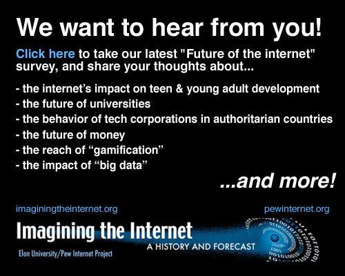 "We are conducting our new survey about the future of the internet now and we'd love you to participate as a respondent. You can take the survey here. The survey is similar in format to our previous work. We ask experts and avid followers of the internet to answer questions about alternative scenarios for the way technology will evolve and affect people over the next decade. After you've chosen a scenario, we hope you'll explain your answer more elaborately by completing a narrative portion of the survey. In all, we hope the survey will take 15-20 minutes to complete. And we hope you'll like it enough to recommend it to your friends! Want more? You can also read through previous ""Future of the internet"" reports on our website and at imaginingtheinternet.org."