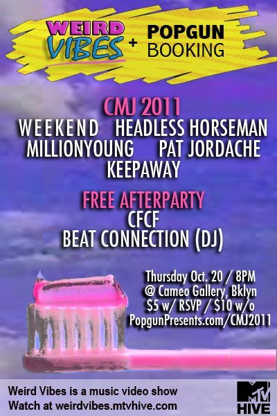 Show #2 of CMJWeird Vibes & Popgun Booking Free After Party10/20 2 AM Cameo GalleryDJ SET Also Featuring performances by CFCF, MIllionyoung, Weekend RSVP at Popgun CMJ 2011Facebook Page