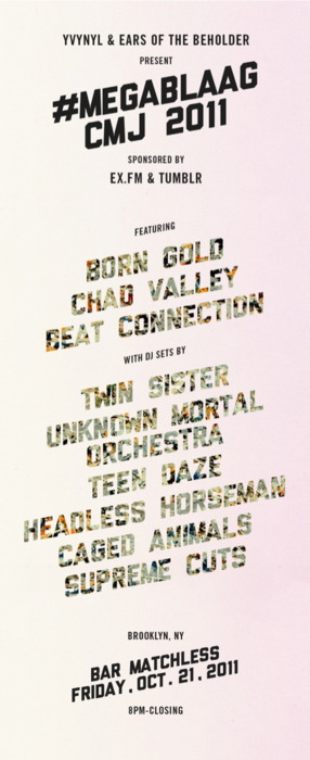Show #3 of CMJYvynyl & Ears of The Beholder present #Megablaag CMJ 2011 10/21 9 PM Bar MatchlessAlso featuring performances by: Born Gold, Chad Valley & DJ Sets from Twin Sister, UMO, Teen Daze MEGABLAAG Facebook Event YVYNYL Ears of The Beholder Event Video