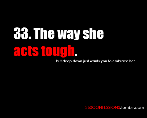 33. The way she acts tough.  but deep down just wants you to embrace her.