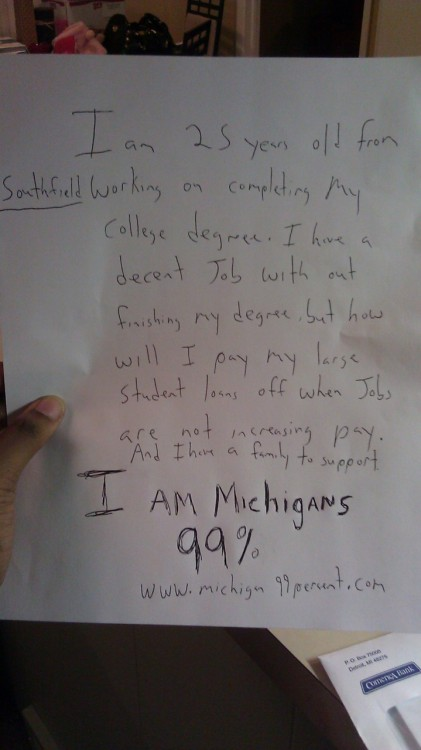 I am 25 years old from Southfield working on completing my college degree. I have a decent job with out finishing my degree, butt how will I pay my large student loans off when jobs are not increasing pay. And I have a family to support.  I am Michigan's 99% www.michigan99percent.com