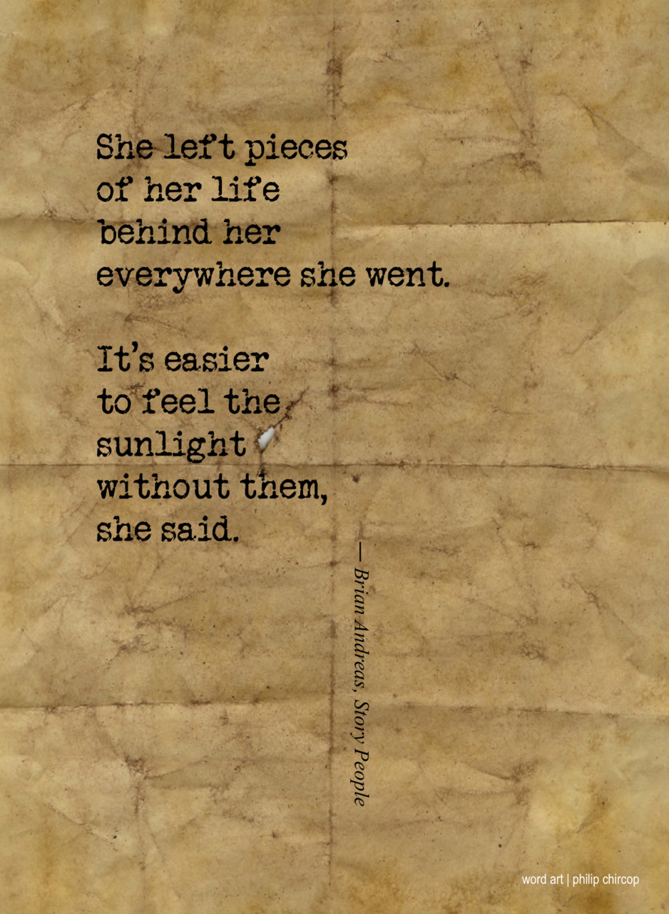 philipchircop:  LEAVING PIECES OF YOUR LIFE She left pieces of her life behind her everywhere she went. It's easier to feel the sunlight without them, she said.  |from Story People by Brian Andreas