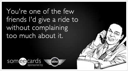 """You're one of the few friends I'd give a ride to without complaining too much about it."" From someecards and MINI Motor-Tober."